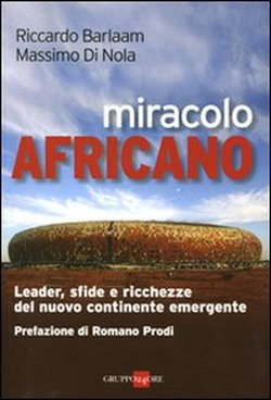 Miracolo africano. Leader, sfide e ricchezze del nuovo continente emergente - di Riccardo Barlaam; Massimo Di Nola - Ed: Il Sole 24 Ore
